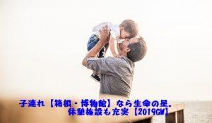 子連れ、箱根、博物館、2019、GW、休憩施設充実