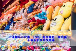 三浦翔平、交友関係、友達、Taka、高木雄也、多彩